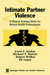 Intimate Partner Violence: A Clinical Training Guide for Mental Health Professionals by Carol E. Jordan, Michael T. Nietzel, Robert Walker, and T. K. Logan