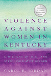Violence against Women in Kentucky: A History of U.S. and State Legislative Reform by Carol E. Jordan