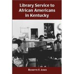 Library Service to African Americans in Kentucky, from the Reconstruction Era to the 1960s by Reinette F. Jones