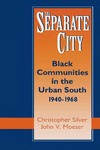 The Separate City: Black Communities in the Urban South, 1940-1968 by Christopher Silver and John V. Moeser