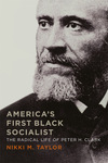 America's First Black Socialist: The Radical Life of Peter H. Clark by Nikki M. Taylor