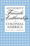 Authority and Female Authorship in Colonial America by William J. Scheick