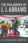 The Philosophy of J. J. Abrams by Patricia Brace and Robert Arp