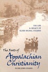 The Roots of Appalachian Christianity: The Life and Legacy of Elder Shubal Stearns by John Sparks