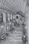 Actors, Audiences, and Historic Theaters of Kentucky by Marilyn Casto