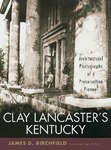 Clay Lancaster's Kentucky: Architectural Photographs of a Preservation Pioneer by James D. Birchfield