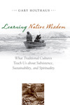 Learning Native Wisdom: What Traditional Cultures Teach Us about Subsistence, Sustainibility, and Spirtuality by Gary Holthaus