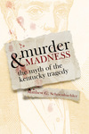 Murder and Madness: The Myth of the Kentucky Tragedy by Matthew G. Schoenbachler