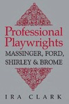 Professional Playwrights: Massinger, Ford, Shirley and Brome by Ira Clark