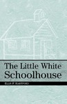 The Little White Schoolhouse by Ellis F. Hartford
