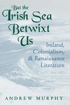 But the Irish Sea Betwixt Us: Ireland, Colonialism, and Renaissance Literature