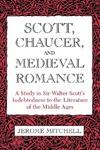 Scott, Chaucer, and Medieval Romance: A Study in Sir Walter Scott's Indebtedness to the Literature of the Middle Ages