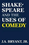 Shakespeare and the Uses of Comedy by J. A. Bryant Jr.