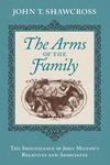 The Arms of the Family: The Significance of John Milton's Relatives and Associates by John T. Shawcross