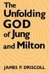 The Unfolding God of Jung and Milton by James P. Driscoll