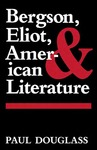 Bergson, Eliot, and American Literature by Paul Douglass