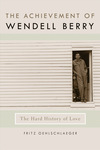 Achievement of Wendell Berry: The Hard History of Love by Fritz Oehlschlaeger