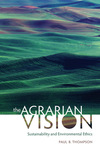 The Agrarian Vision: Sustainability and Environmental Ethics by Paul B. Thompson
