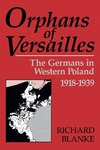 Orphans Of Versailles: The Germans in Western Poland, 1918-1939 by Richard Blanke