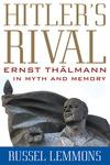 Hitler's Rival: Ernst Thälmann in Myth and Memory