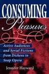 Consuming Pleasures: Active Audiences and Serial Fictions from Dickens to Soap Opera by Jennifer Hayward