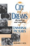 City of Dreams: The Making and Remaking of Universal Pictures by Bernard F. Dick
