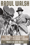 Raoul Walsh: The True Adventures of Hollywood's Legendary Director by Marilyn Ann Moss