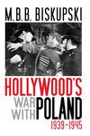 Hollywood's War with Poland, 1939-1945 by M. B. B. Biskupski