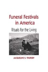 Funeral Festivals in America: Rituals for the Living by Jacqueline S. Thursby