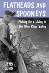 Flatheads and Spooneys: Fishing for a Living in the Ohio River Valley by Jens Lund