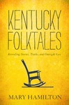 Kentucky Folktales: Revealing Stories, Truths, and Outright Lies by Mary Hamilton