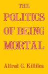 The Politics of Being Mortal by Alfred G. Killilea