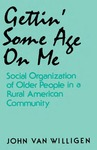 Gettin' Some Age on Me: Social Organization of Older People in a Rural American Community by John van Willigen
