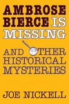 Ambrose Bierce is Missing: And Other Historical Mysteries