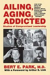 Ailing, Aging, Addicted: Studies of Compromised Leadership by Bert E. Park