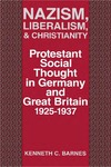 Nazism, Liberalism, and Christianity: Protestant Social Thought in Germany and Great Britain, 1925-1937 by Kenneth C. Barnes