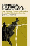 Rebuilding the Christian Commonwealth: New England Congregationalists and Foreign Missions, 1800-1830 by John A. Andrew III