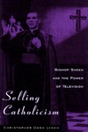 Selling Catholicism: Bishop Sheen and the Power of Television by Christopher Owen Lynch