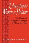 Educating the Women of Hainan: The Career of Margaret Moninger in China, 1915-1942 by Kathleen L. Lodwick