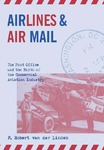 Airlines and Air Mail: The Post Office and the Birth of the Commercial Aviation Industry by F. Robert van der Linden