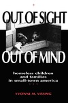 Out Of Sight, Out Of Mind: Homeless Children and Families in Small-Town America by Yvonne M. Vissing
