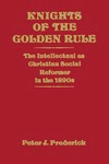 Knights of the Golden Rule: The Intellectual as Christian Social Reformer in the 1890s by Peter J. Frederick