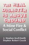 The Real Disaster Is Above Ground: A Mine Fire and Social Conflict by J. Stephen Kroll-Smith and Stephen Robert Couch