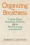 Organizing the Breathless: Cotton Dust, Southern Politics, and the Brown Lung Association by Robert E. Botsch