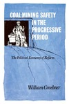 Coal-Mining Safety in the Progressive Period: The Political Economy of Reform by William Graebner