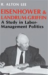 Eisenhower and Landrum-Griffin: A Study in Labor-Management Politics by R. Alton Lee