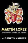 Martín López: Conquistador Citizen of Mexico by C. Harvey Gardiner