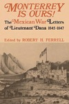Monterrey Is Ours! The Mexican War Letters of Lieutenant Dana, 1845-1847 by Napoleon Tecumseh Dana and Robert H. Ferrell