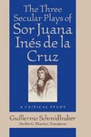 The Three Secular Plays of Sor Juana Inés de la Cruz: A Critical Study by Guillermo Schmidhuber and Shelby Thacker
