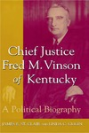 Chief Justice Fred M. Vinson of Kentucky: A Political Biography by James E. St. Clair and Linda C. Gugin